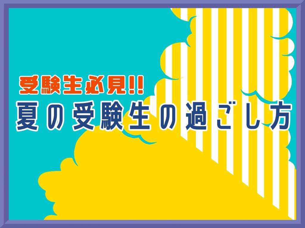 【受験生必見】〜夏の受験生の過ごし方 4選〜